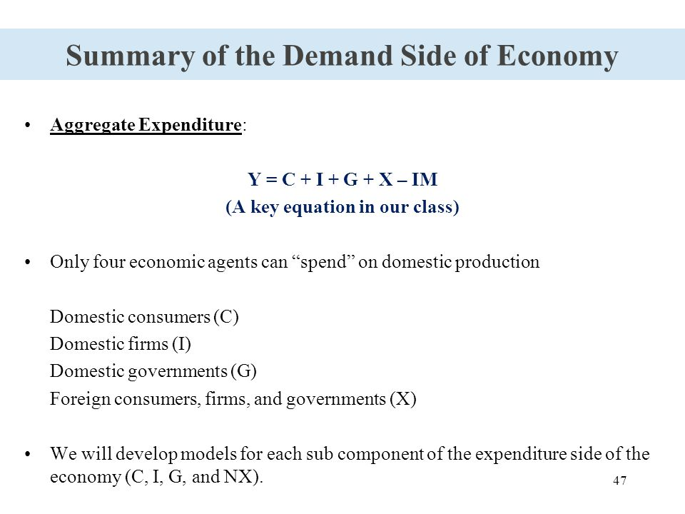 "47 Summary of the Demand Side of Economy Aggregate Expenditure: Y = C + I + G + X – IM (A key equation in our class) Only four economic agents can ""sp"