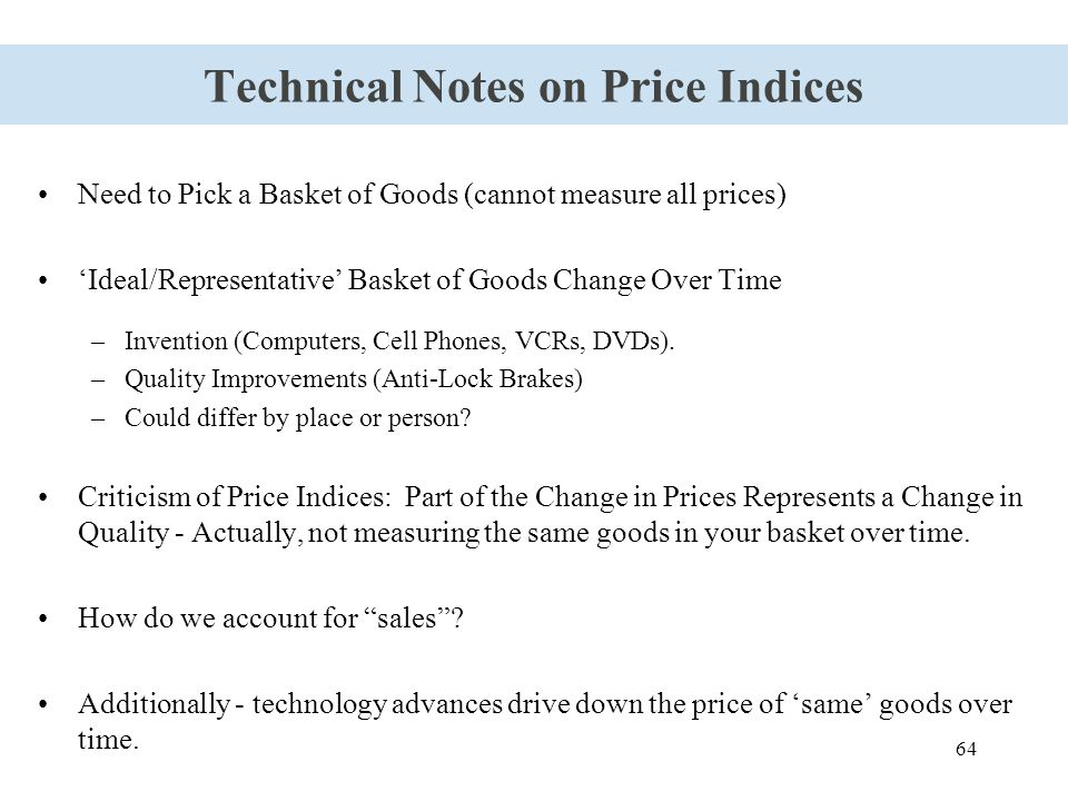 64 Technical Notes on Price Indices Need to Pick a Basket of Goods (cannot measure all prices) 'Ideal/Representative' Basket of Goods Change Over Time
