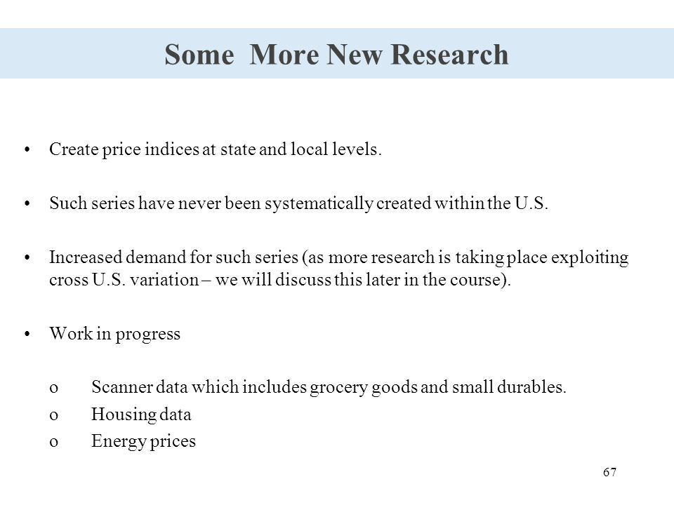 67 Some More New Research Create price indices at state and local levels. Such series have never been systematically created within the U.S. Increased
