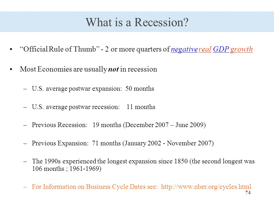 "74 What is a Recession? ""Official Rule of Thumb"" - 2 or more quarters of negative real GDP growth Most Economies are usually not in recession –U.S. av"