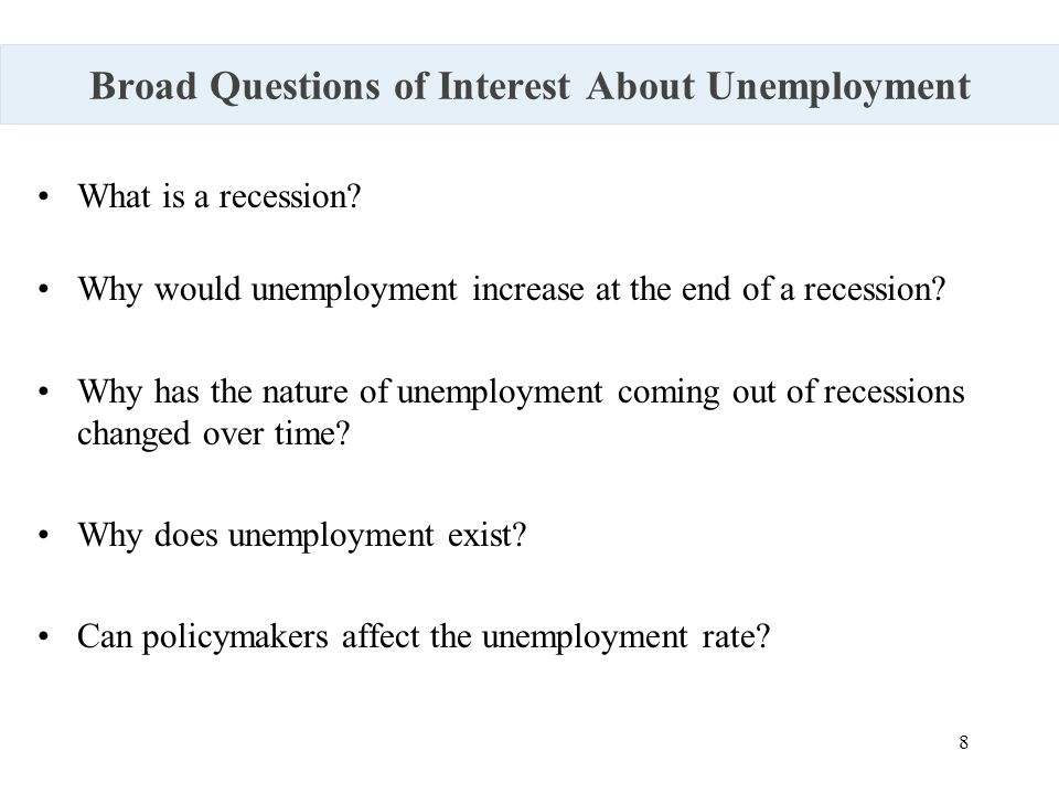 8 Broad Questions of Interest About Unemployment What is a recession? Why would unemployment increase at the end of a recession? Why has the nature of