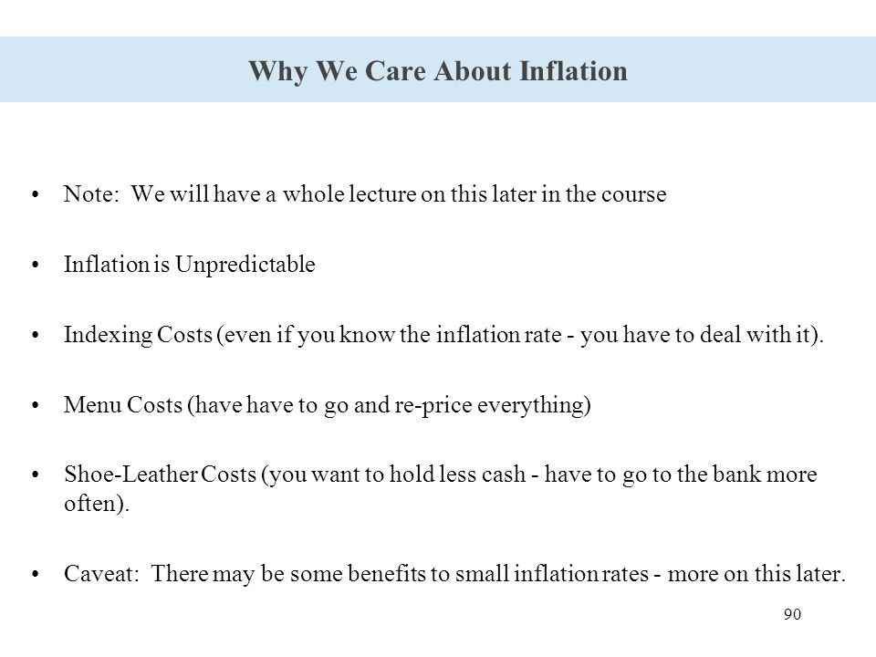 90 Why We Care About Inflation Note: We will have a whole lecture on this later in the course Inflation is Unpredictable Indexing Costs (even if you know the inflation rate - you have to deal with it).