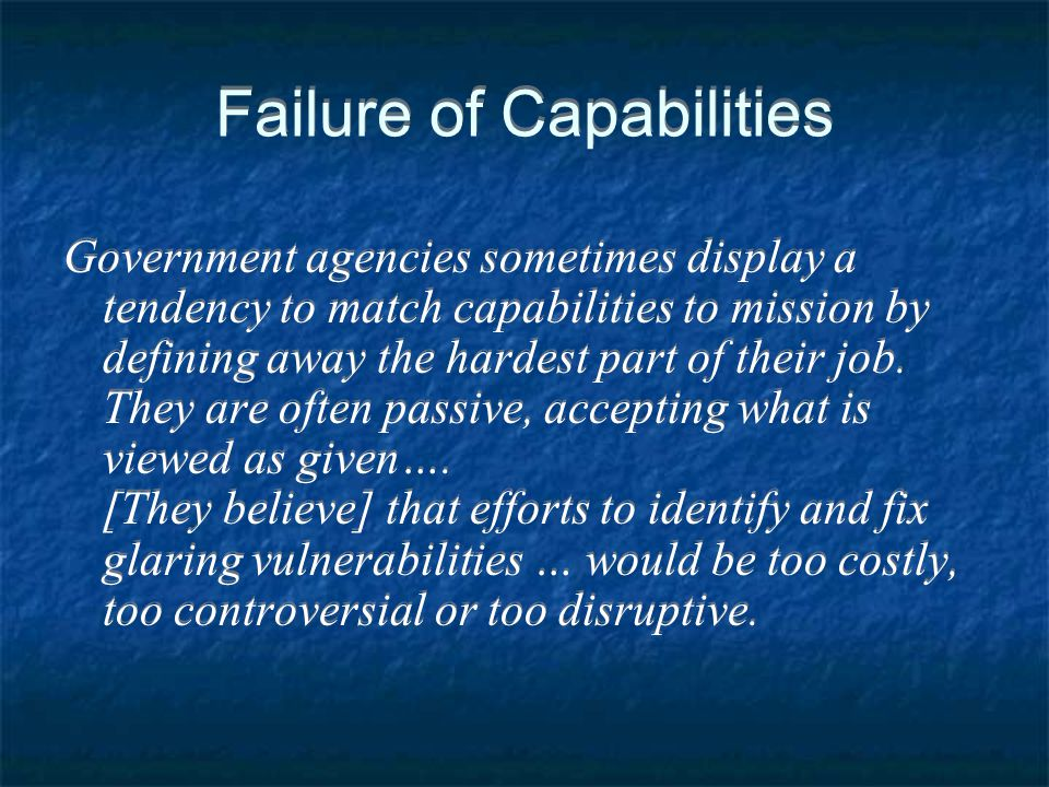 Failure of Capabilities Government agencies sometimes display a tendency to match capabilities to mission by defining away the hardest part of their j