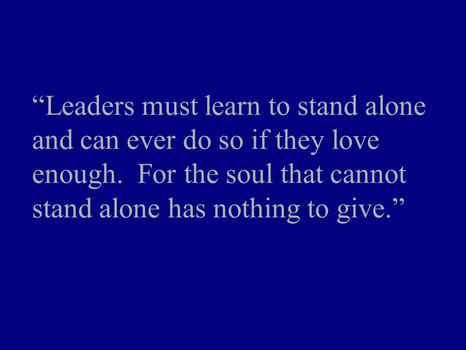 Leaders must learn to stand alone and can ever do so if they love enough.