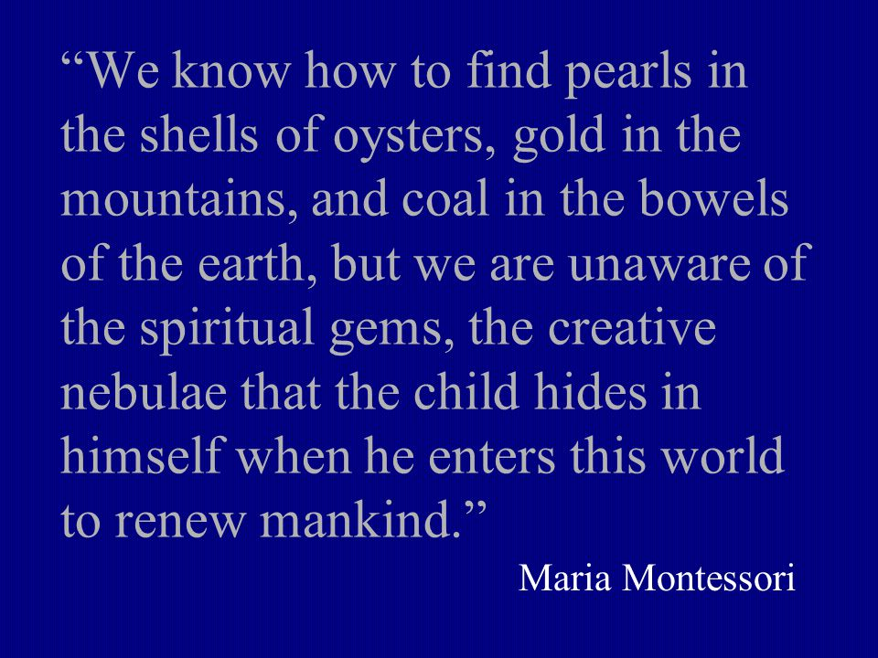We know how to find pearls in the shells of oysters, gold in the mountains, and coal in the bowels of the earth, but we are unaware of the spiritual gems, the creative nebulae that the child hides in himself when he enters this world to renew mankind. Maria Montessori