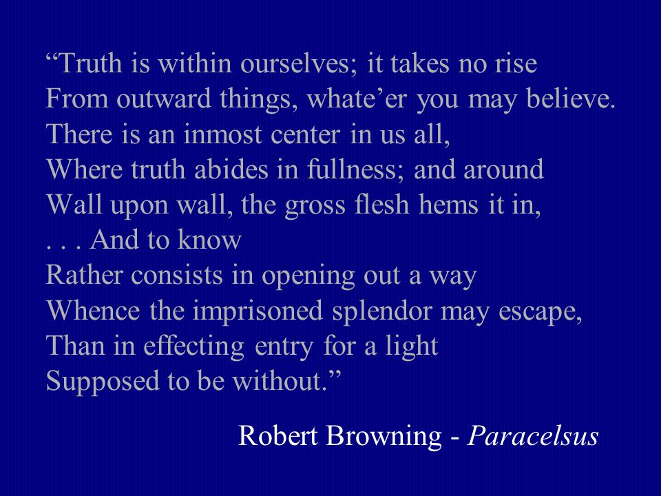 Truth is within ourselves; it takes no rise From outward things, whate'er you may believe.