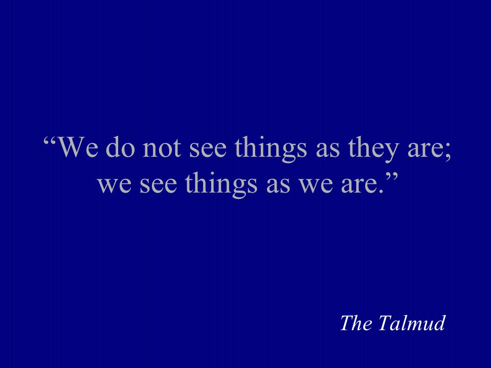 We do not see things as they are; we see things as we are. The Talmud