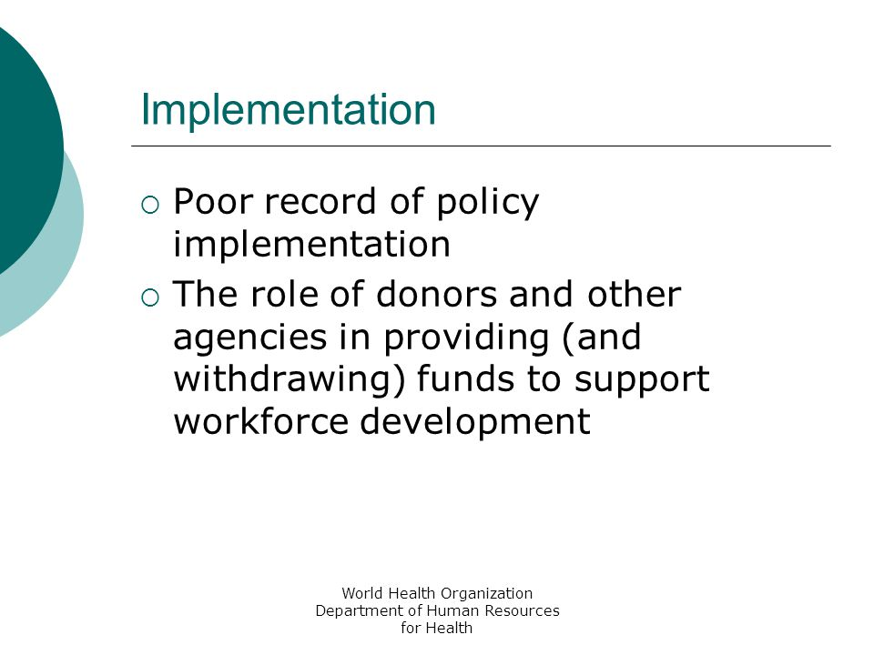 World Health Organization Department of Human Resources for Health Implementation  Poor record of policy implementation  The role of donors and other agencies in providing (and withdrawing) funds to support workforce development
