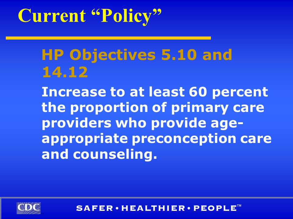 TM Current Policy HP Objectives 5.10 and 14.12 Increase to at least 60 percent the proportion of primary care providers who provide age- appropriate preconception care and counseling.