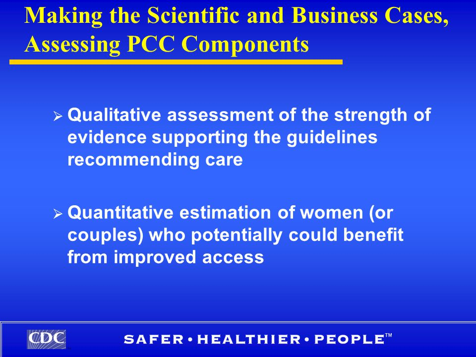 TM Making the Scientific and Business Cases, Assessing PCC Components  Qualitative assessment of the strength of evidence supporting the guidelines recommending care  Quantitative estimation of women (or couples) who potentially could benefit from improved access