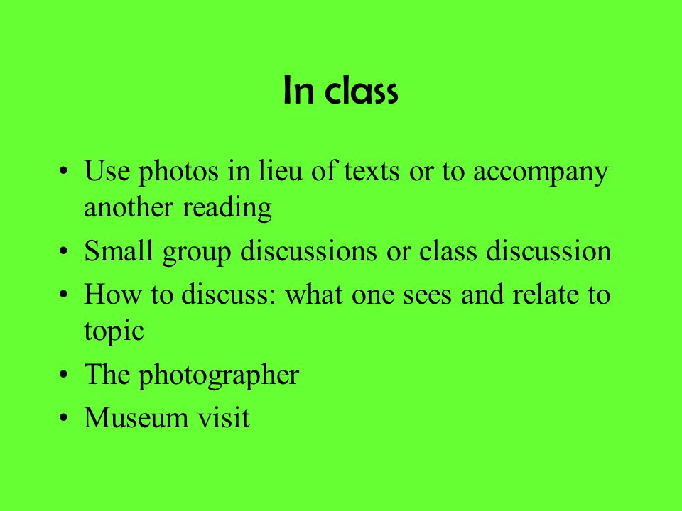 In class Use photos in lieu of texts or to accompany another reading Small group discussions or class discussion How to discuss: what one sees and rel