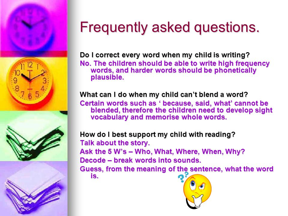 Frequently asked questions. Do I correct every word when my child is writing? No. The children should be able to write high frequency words, and harde
