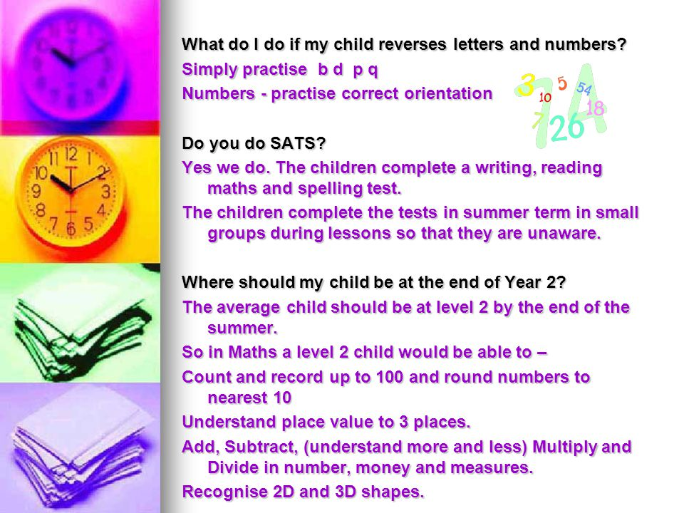 What do I do if my child reverses letters and numbers? Simply practise b d p q Numbers - practise correct orientation Do you do SATS? Yes we do. The c