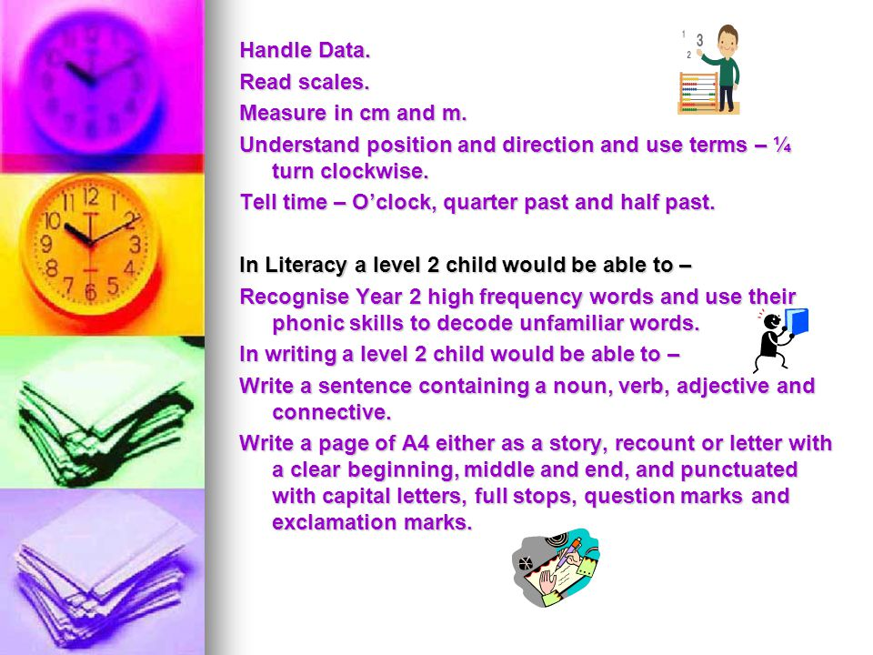 Handle Data. Read scales. Measure in cm and m. Understand position and direction and use terms – ¼ turn clockwise. Tell time – O'clock, quarter past a