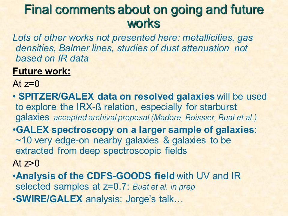 Final comments about on going and future works Lots of other works not presented here: metallicities, gas densities, Balmer lines, studies of dust attenuation not based on IR data Future work: At z=0 SPITZER/GALEX data on resolved galaxies will be used to explore the IRX-ß relation, especially for starburst galaxies accepted archival proposal (Madore, Boissier, Buat et al.) GALEX spectroscopy on a larger sample of galaxies: ~10 very edge-on nearby galaxies & galaxies to be extracted from deep spectroscopic fields At z>0 Analysis of the CDFS-GOODS field with UV and IR selected samples at z=0.7: Buat et al.