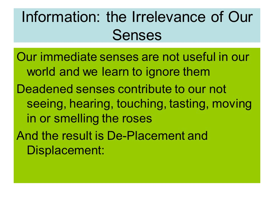 Information: the Irrelevance of Our Senses Our immediate senses are not useful in our world and we learn to ignore them Deadened senses contribute to