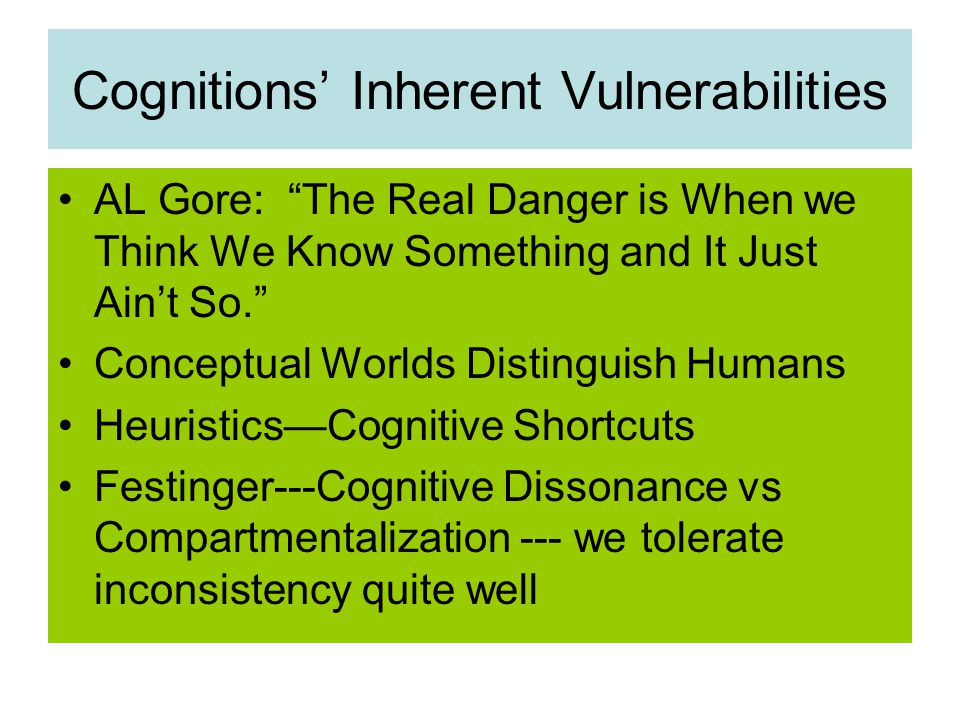 Cognitions' Inherent Vulnerabilities AL Gore: The Real Danger is When we Think We Know Something and It Just Ain't So. Conceptual Worlds Distinguish Humans Heuristics—Cognitive Shortcuts Festinger---Cognitive Dissonance vs Compartmentalization --- we tolerate inconsistency quite well