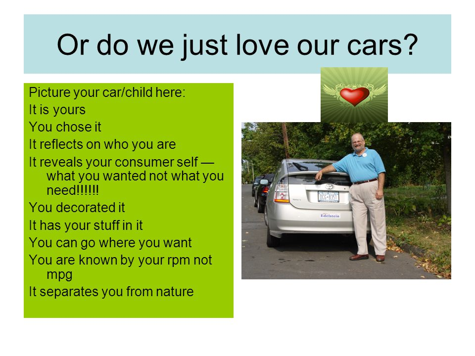 Or do we just love our cars? Picture your car/child here: It is yours You chose it It reflects on who you are It reveals your consumer self — what you