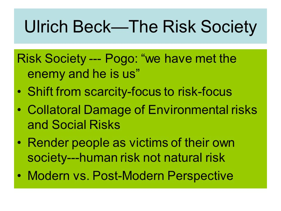 Ulrich Beck—The Risk Society Risk Society --- Pogo: we have met the enemy and he is us Shift from scarcity-focus to risk-focus Collatoral Damage of Environmental risks and Social Risks Render people as victims of their own society---human risk not natural risk Modern vs.