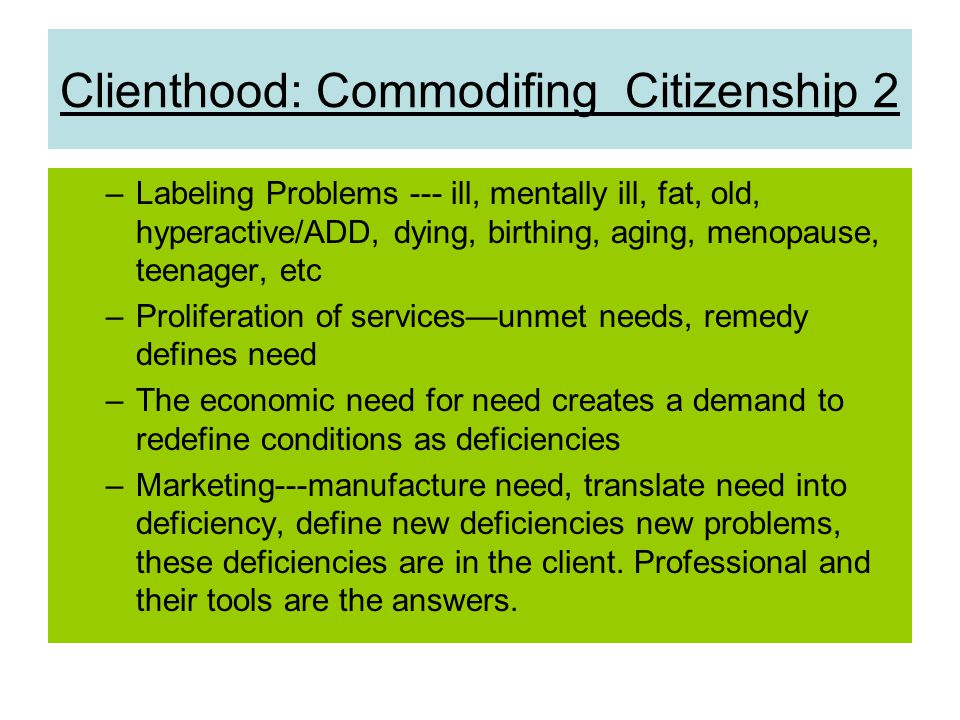 Clienthood: Commodifing Citizenship 2 –Labeling Problems --- ill, mentally ill, fat, old, hyperactive/ADD, dying, birthing, aging, menopause, teenager