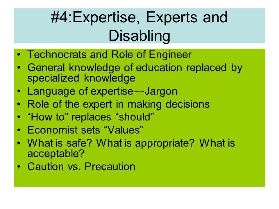 #4:Expertise, Experts and Disabling Technocrats and Role of Engineer General knowledge of education replaced by specialized knowledge Language of expertise---Jargon Role of the expert in making decisions How to replaces should Economist sets Values What is safe.