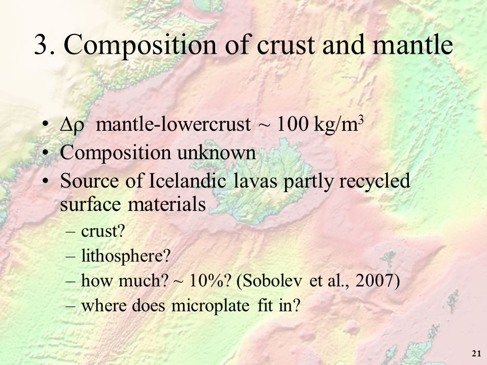 21 3. Composition of crust and mantle  mantle-lowercrust ~ 100 kg/m 3 Composition unknown Source of Icelandic lavas partly recycled surface materia
