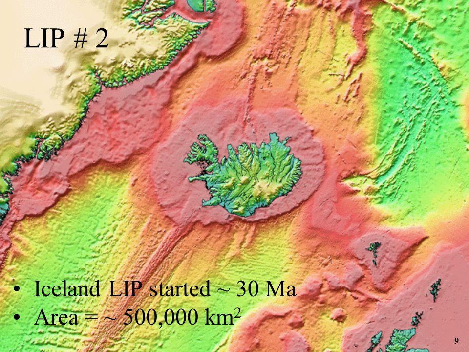 9 Iceland LIP started ~ 30 Ma Area = ~ 500,000 km 2 LIP # 2