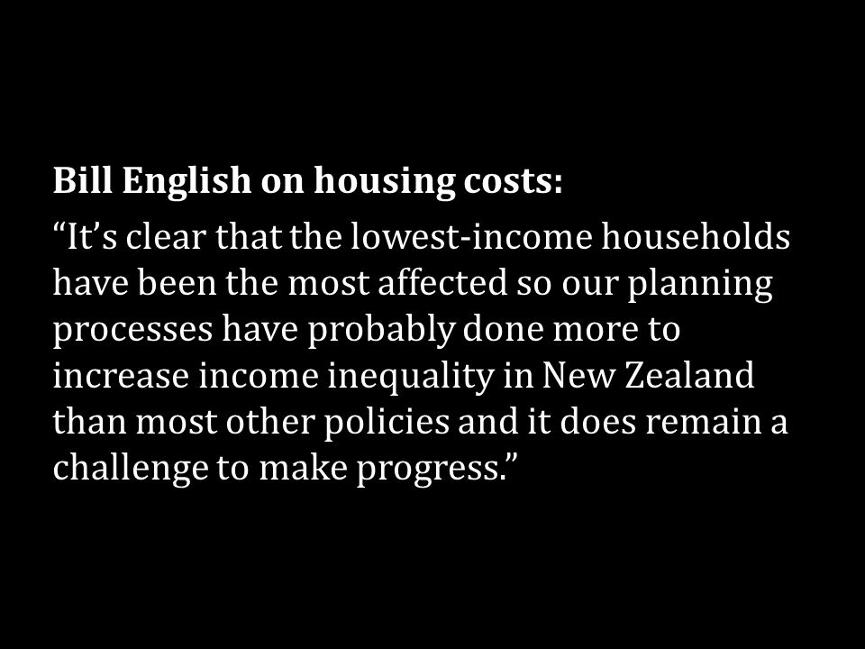 Bill English on housing costs: It's clear that the lowest-income households have been the most affected so our planning processes have probably done more to increase income inequality in New Zealand than most other policies and it does remain a challenge to make progress.