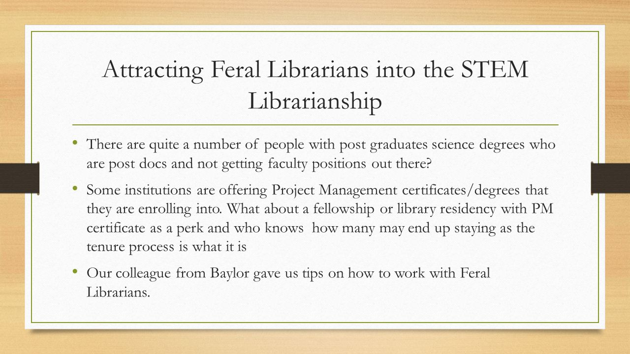 Attracting Feral Librarians into the STEM Librarianship There are quite a number of people with post graduates science degrees who are post docs and not getting faculty positions out there.