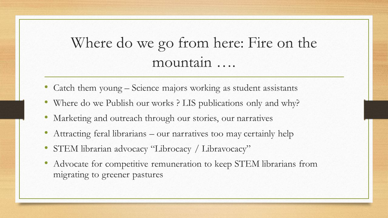 Where do we go from here: Fire on the mountain …. Catch them young – Science majors working as student assistants Where do we Publish our works ? LIS