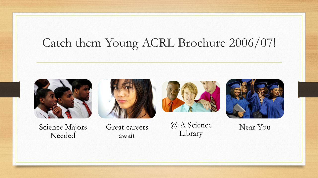 Catch them Young ACRL Brochure 2006/07! Science Majors Needed Great careers await @ A Science Library Near You