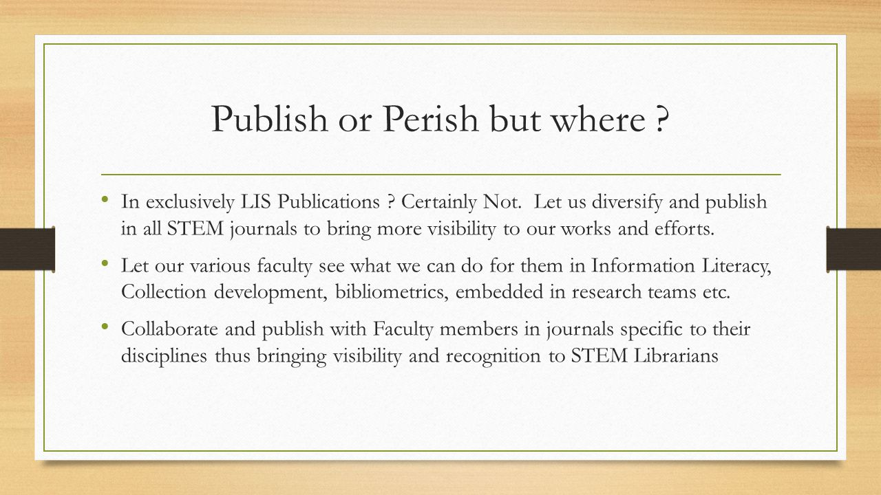Publish or Perish but where ? In exclusively LIS Publications ? Certainly Not. Let us diversify and publish in all STEM journals to bring more visibil