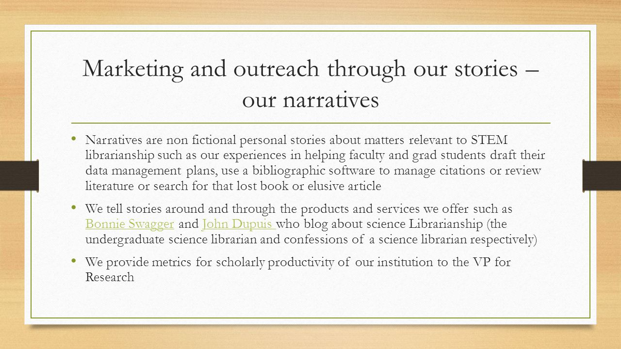 Marketing and outreach through our stories – our narratives Narratives are non fictional personal stories about matters relevant to STEM librarianship