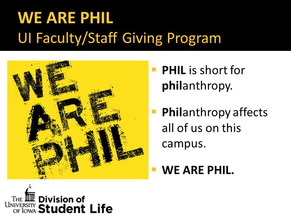 WE ARE PHIL UI Faculty/Staff Giving Program  Every gift counts  Any amount  Any fund within the UI Foundation  (More than 4,000 funds to choose from)