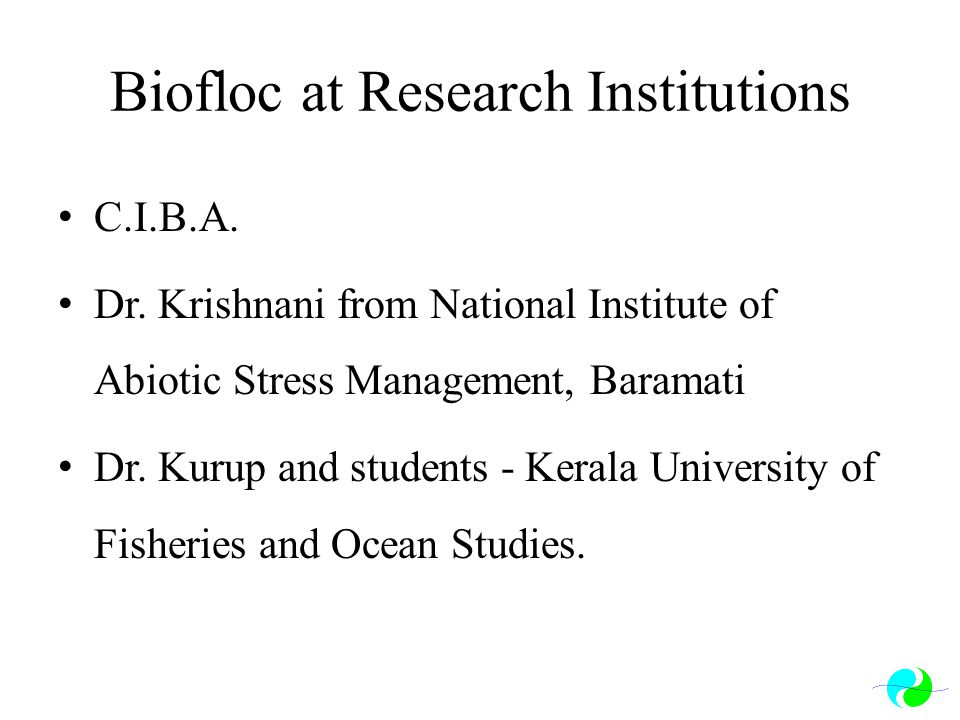 Biofloc at Research Institutions C.I.B.A. Dr. Krishnani from National Institute of Abiotic Stress Management, Baramati Dr. Kurup and students - Kerala
