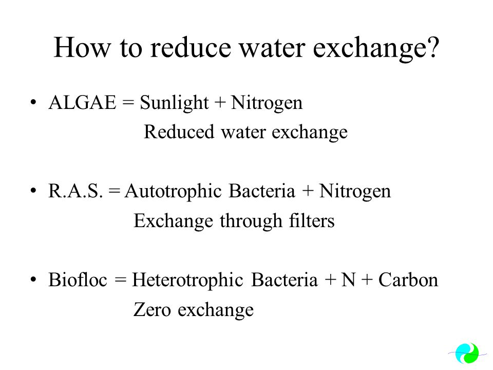 How to reduce water exchange? ALGAE = Sunlight + Nitrogen Reduced water exchange R.A.S. = Autotrophic Bacteria + Nitrogen Exchange through filters Bio