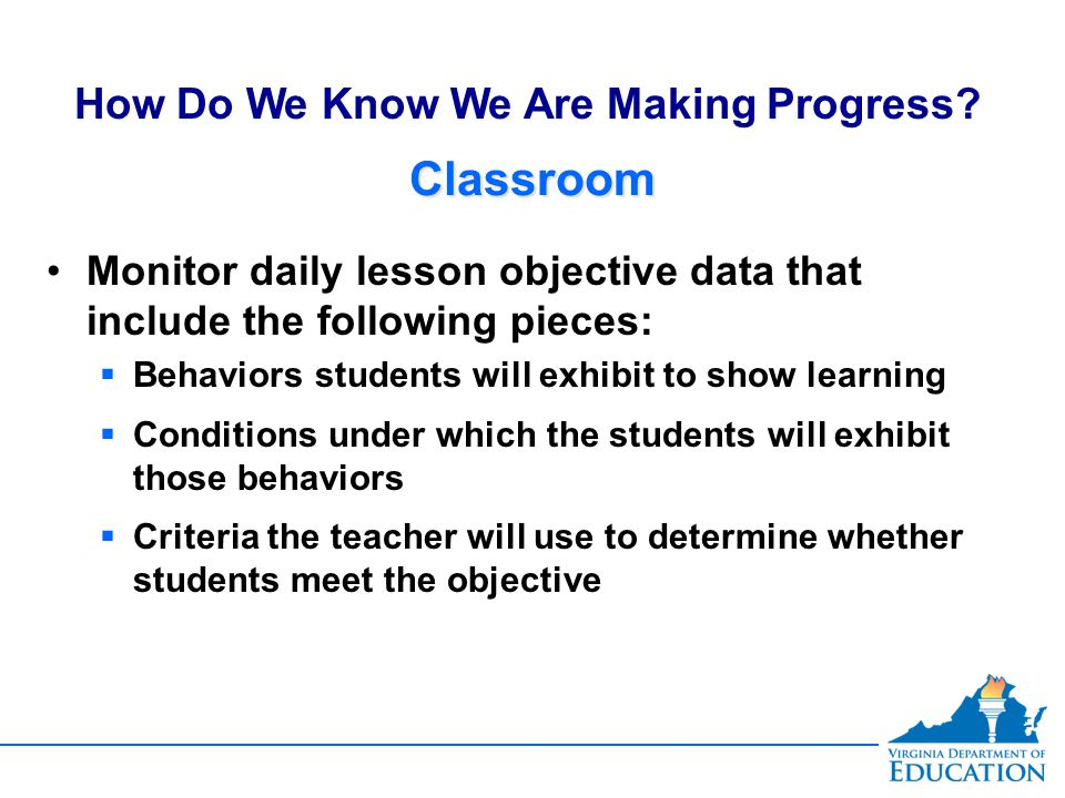 ClassroomClassroom Monitor daily lesson objective data that include the following pieces:  Behaviors students will exhibit to show learning  Conditions under which the students will exhibit those behaviors  Criteria the teacher will use to determine whether students meet the objective Monitor daily lesson objective data that include the following pieces:  Behaviors students will exhibit to show learning  Conditions under which the students will exhibit those behaviors  Criteria the teacher will use to determine whether students meet the objective How Do We Know We Are Making Progress