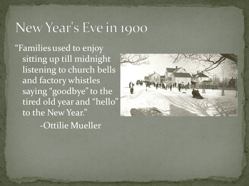 Families used to enjoy sitting up till midnight listening to church bells and factory whistles saying goodbye to the tired old year and hello to the New Year. -Ottilie Mueller
