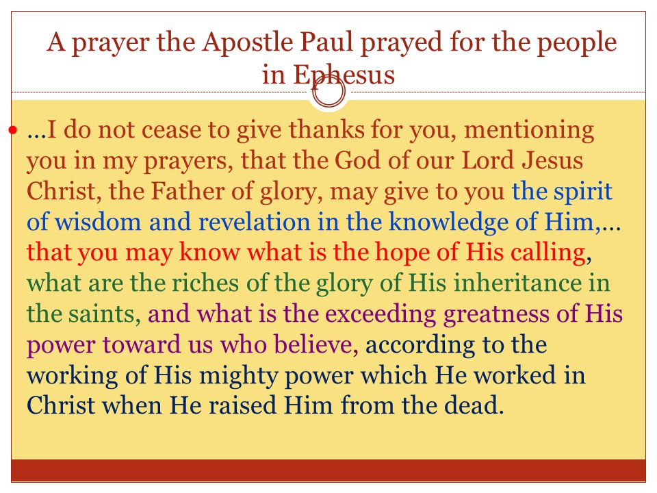 A prayer the Apostle Paul prayed for the people in Ephesus …I do not cease to give thanks for you, mentioning you in my prayers, that the God of our Lord Jesus Christ, the Father of glory, may give to you the spirit of wisdom and revelation in the knowledge of Him,… that you may know what is the hope of His calling, what are the riches of the glory of His inheritance in the saints, and what is the exceeding greatness of His power toward us who believe, according to the working of His mighty power which He worked in Christ when He raised Him from the dead.