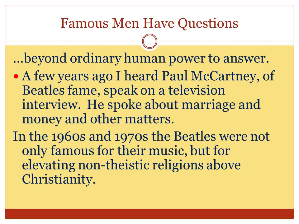 Famous Men Have Questions …beyond ordinary human power to answer.