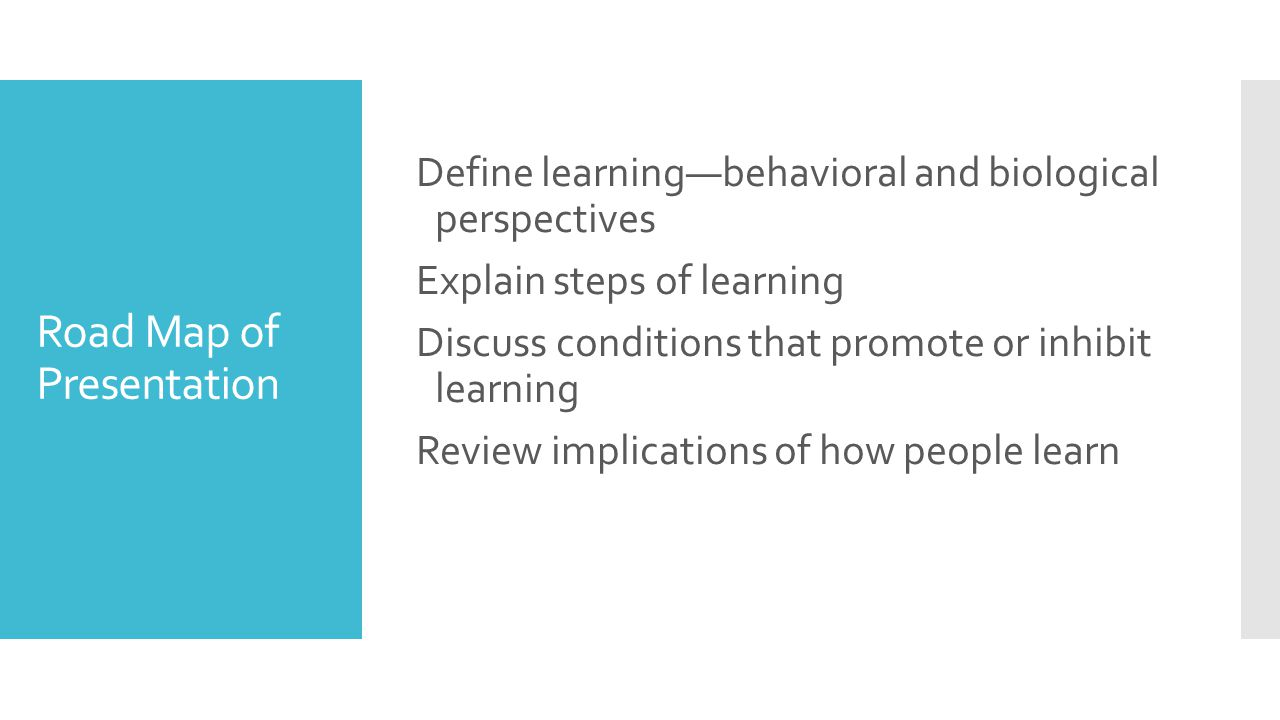 Road Map of Presentation Define learning—behavioral and biological perspectives Explain steps of learning Discuss conditions that promote or inhibit learning Review implications of how people learn