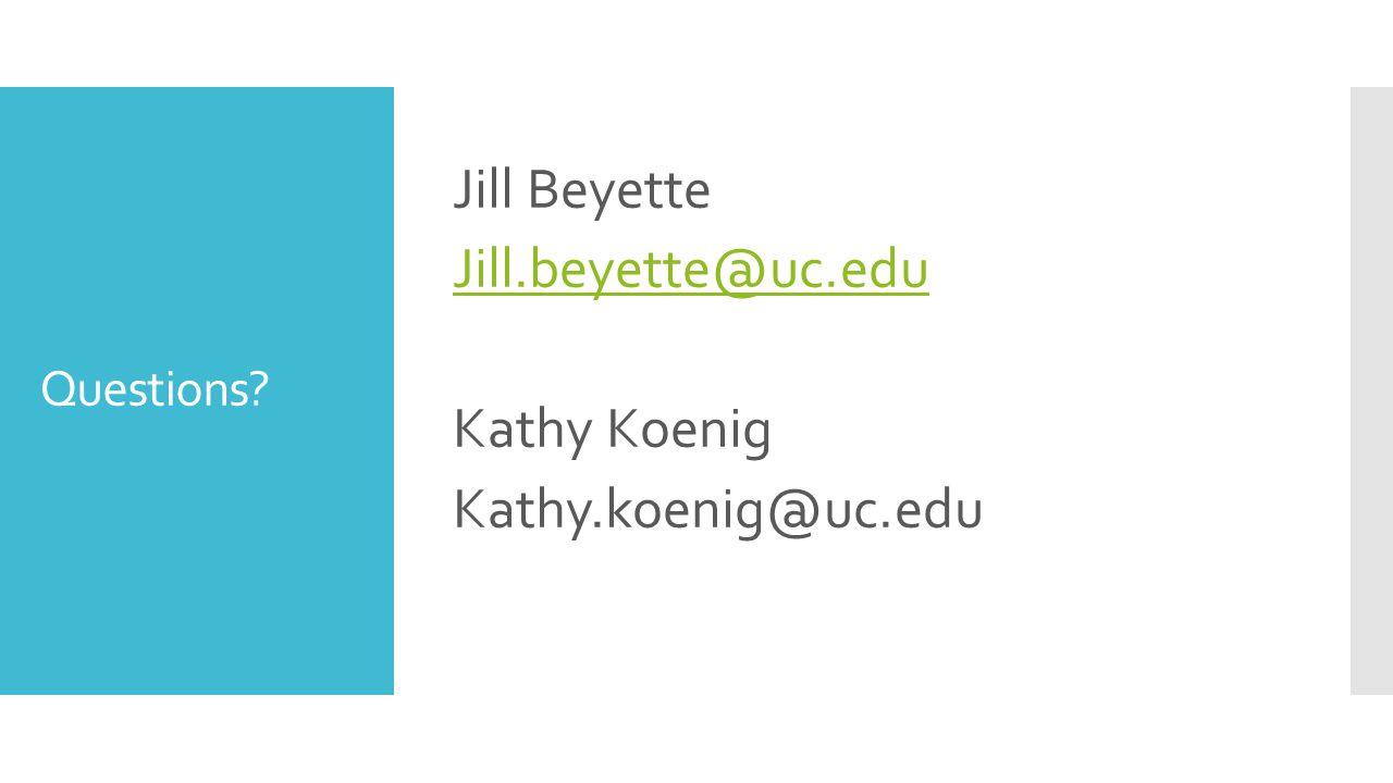 Questions? Jill Beyette Jill.beyette@uc.edu Kathy Koenig Kathy.koenig@uc.edu