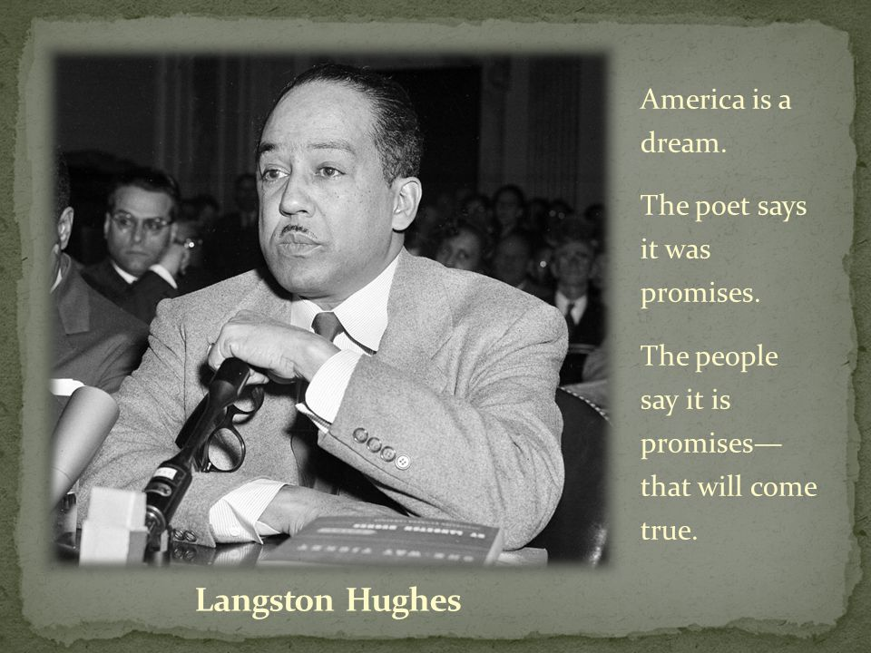 America is a dream. The poet says it was promises. The people say it is promises— that will come true.
