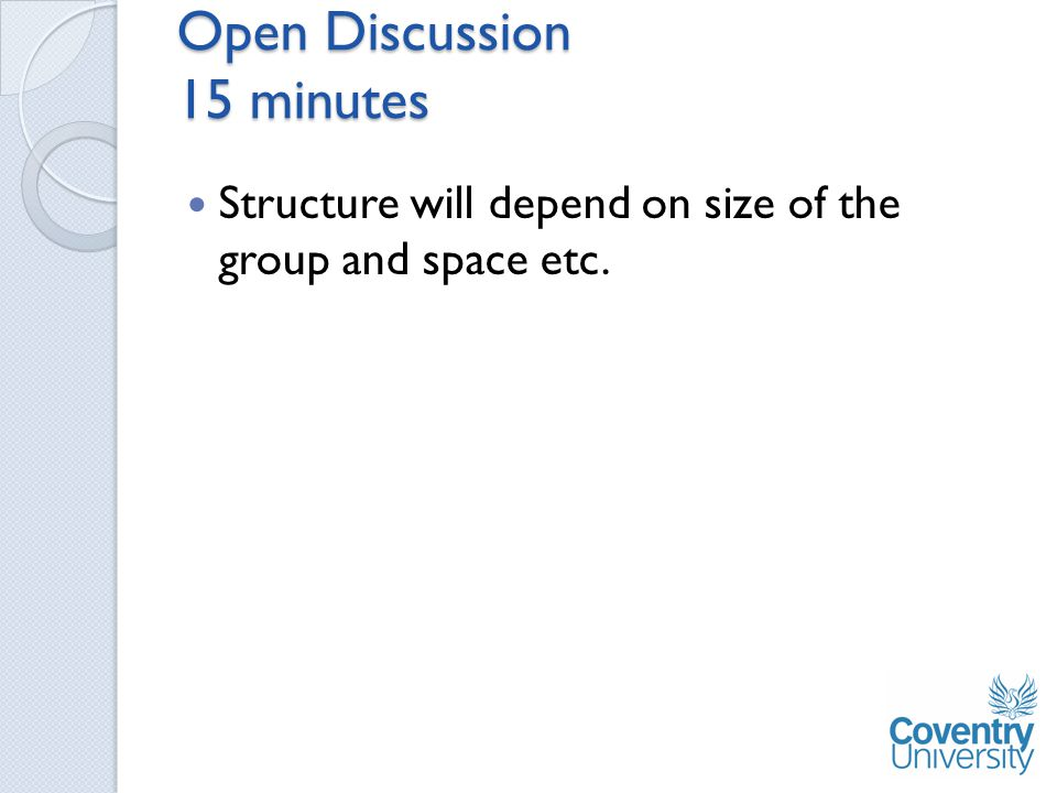 Open Discussion 15 minutes Structure will depend on size of the group and space etc.
