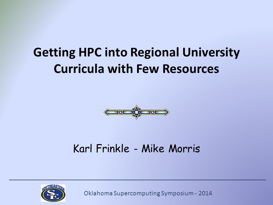 Oklahoma Supercomputing Symposium - 2014 Getting HPC into Regional University Curricula with Few Resources Karl Frinkle - Mike Morris