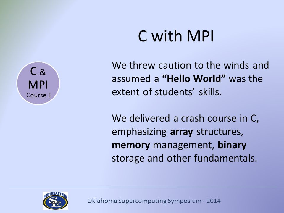 Oklahoma Supercomputing Symposium - 2014 C with MPI We threw caution to the winds and assumed a Hello World was the extent of students' skills.