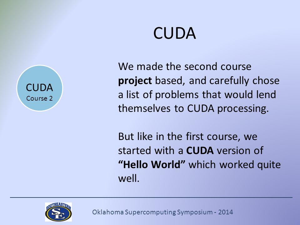 Oklahoma Supercomputing Symposium - 2014 CUDA We made the second course project based, and carefully chose a list of problems that would lend themselves to CUDA processing.