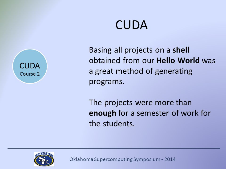 Oklahoma Supercomputing Symposium - 2014 CUDA Basing all projects on a shell obtained from our Hello World was a great method of generating programs.
