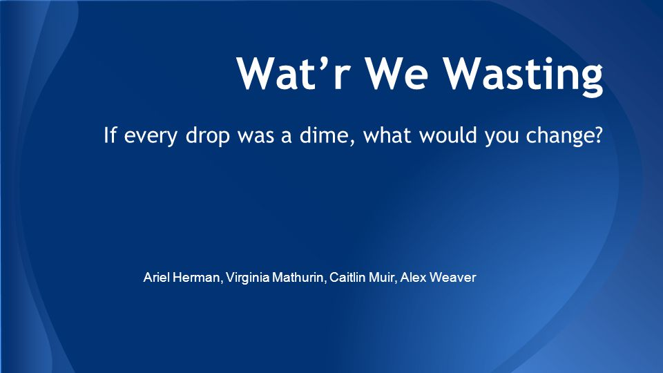 Wat'r We Wasting If every drop was a dime, what would you change.