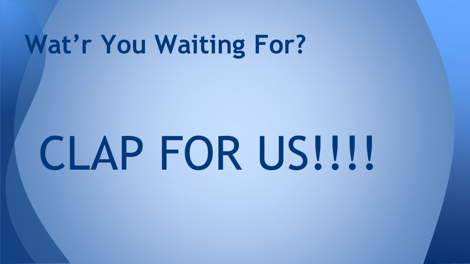 CLAP FOR US!!!! Wat'r You Waiting For